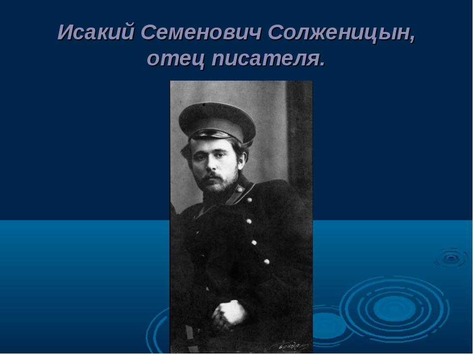 Исакий Семенович Солженицын, отец писателя.