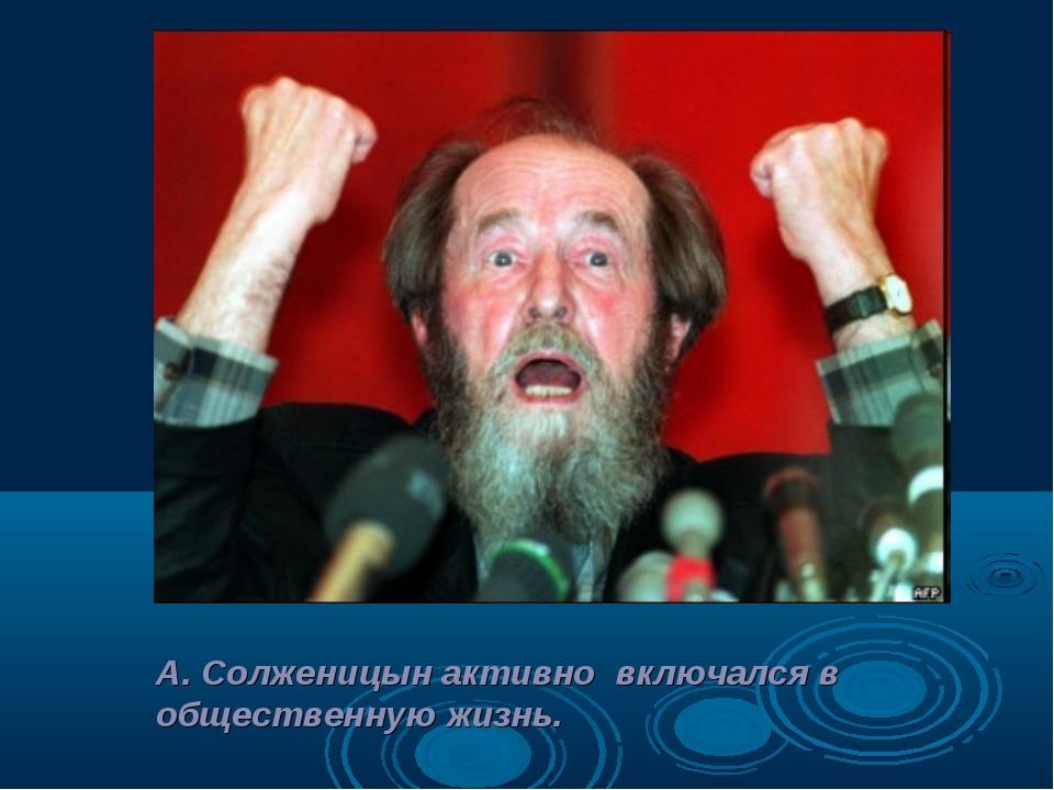 А. Солженицын активно включался в общественную жизнь.