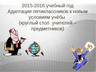 2015-2016 учебный год Адаптация пятиклассников к новым условиям учёбы (круглы