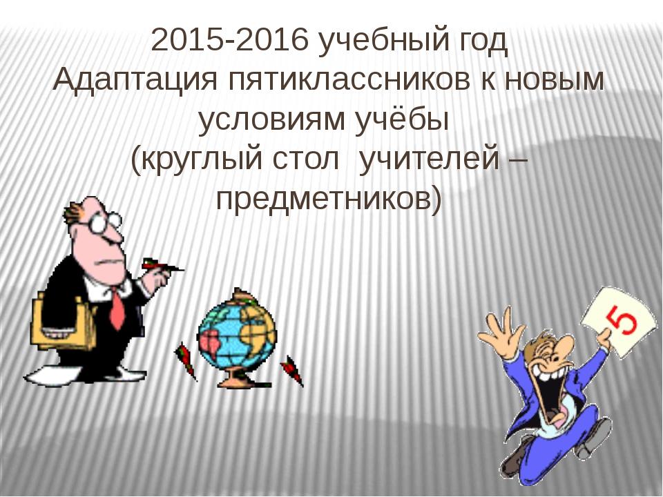 2015-2016 учебный год Адаптация пятиклассников к новым условиям учёбы (круглы...