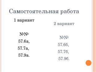 Самостоятельная работа 1 вариант №№ 57.6а, 57.7а, 57.9а. 2 вариант №№ 57.6б,
