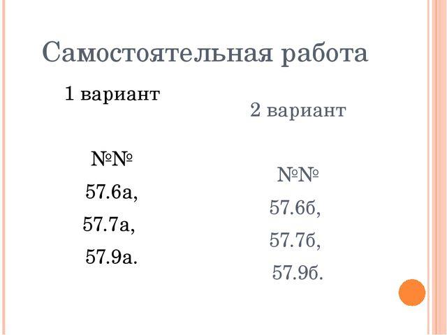 Самостоятельная работа 1 вариант №№ 57.6а, 57.7а, 57.9а. 2 вариант №№ 57.6б,...