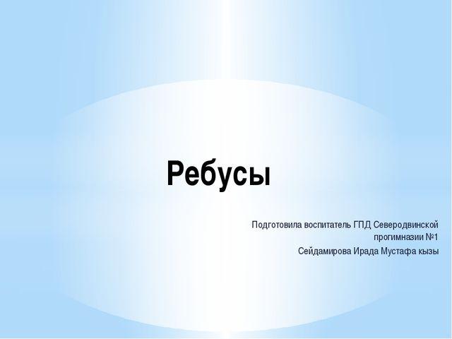 Ребусы Подготовила воспитатель ГПД Северодвинской прогимназии №1 Сейдамирова...