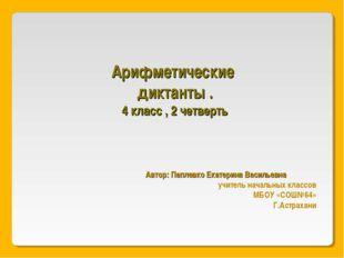 Арифметические диктанты . 4 класс , 2 четверть Автор: Паплевко Екатерина Васи