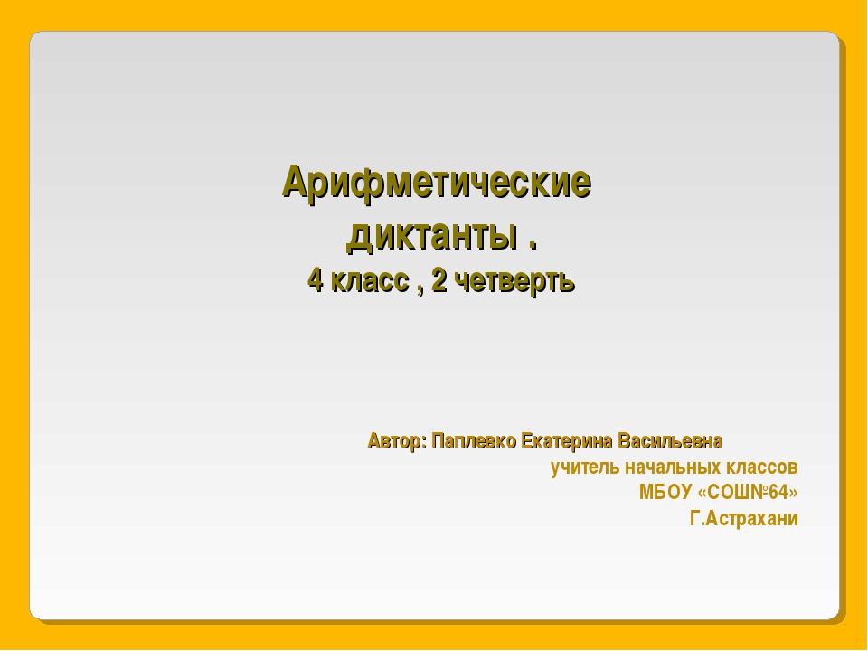 Арифметические диктанты . 4 класс , 2 четверть Автор: Паплевко Екатерина Васи...
