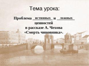 Тема урока: Проблема __________ и _________ ценностей в рассказе А. Чехова «С