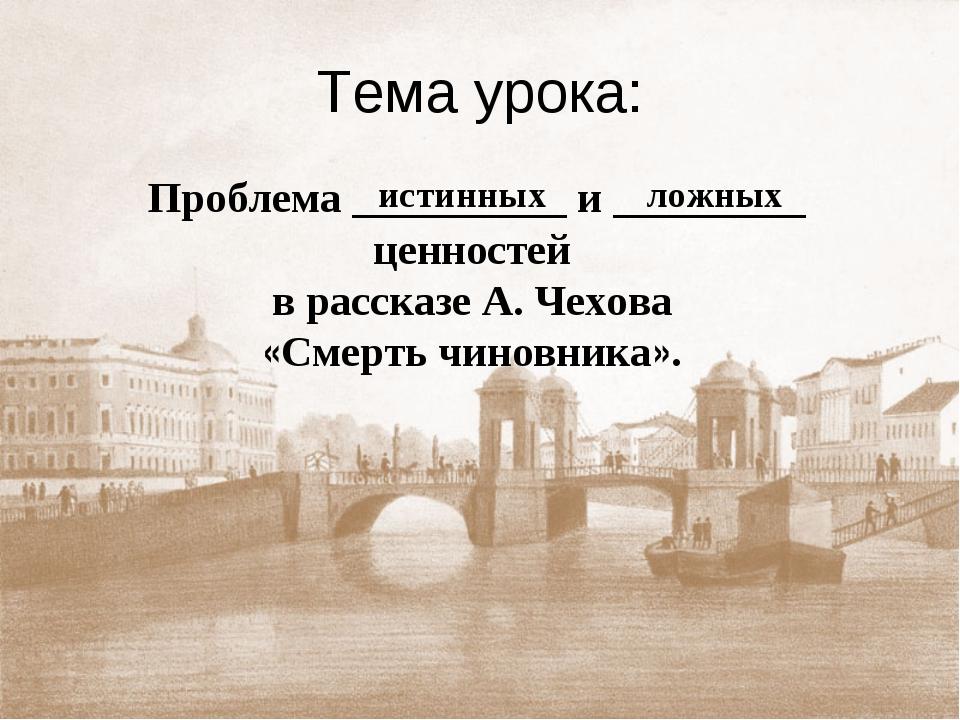 Тема урока: Проблема __________ и _________ ценностей в рассказе А. Чехова «С...