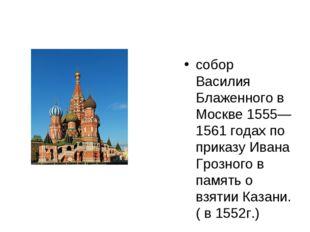 собор Василия Блаженного в Москве 1555—1561 годах по приказу Ивана Грозного в