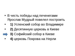 В честь победы над печенегами Ярослав Мудрый повелел построить 1)Успенск