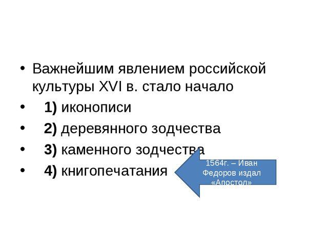 Важнейшим явлением российской культуры XVI в. стало начало 1)иконописи ...