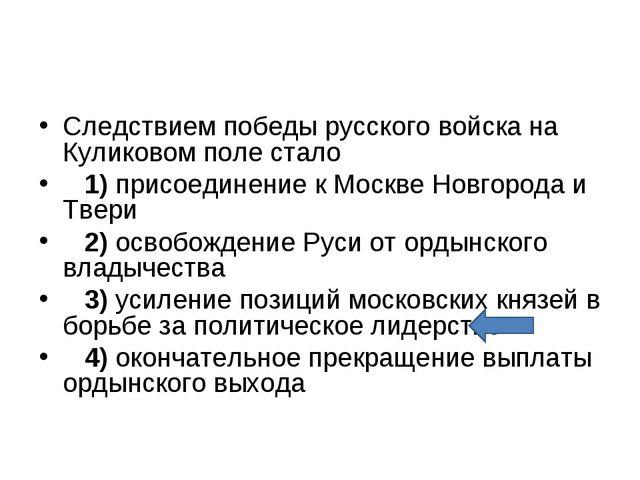 Следствием победы русского войска на Куликовом поле стало 1)присоединение...
