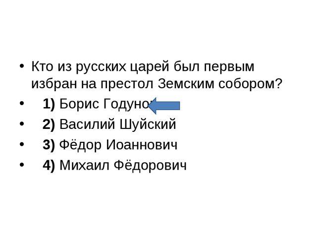 Кто из русских царей был первым избран на престол Земским собором? 1)Бори...