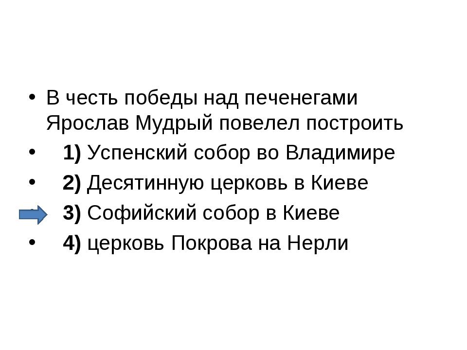 В честь победы над печенегами Ярослав Мудрый повелел построить 1)Успенск...