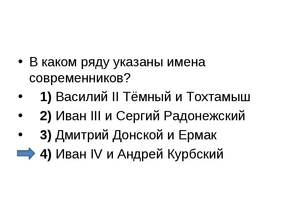 В каком ряду указаны имена современников? 1)Василий II Тёмный и Тохтамыш...