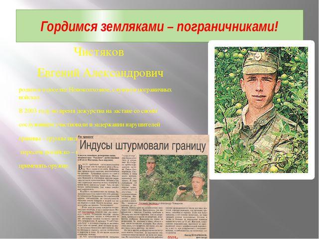 Чистяков Евгений Александрович родился в поселке Новоколхозное, служил в погр...
