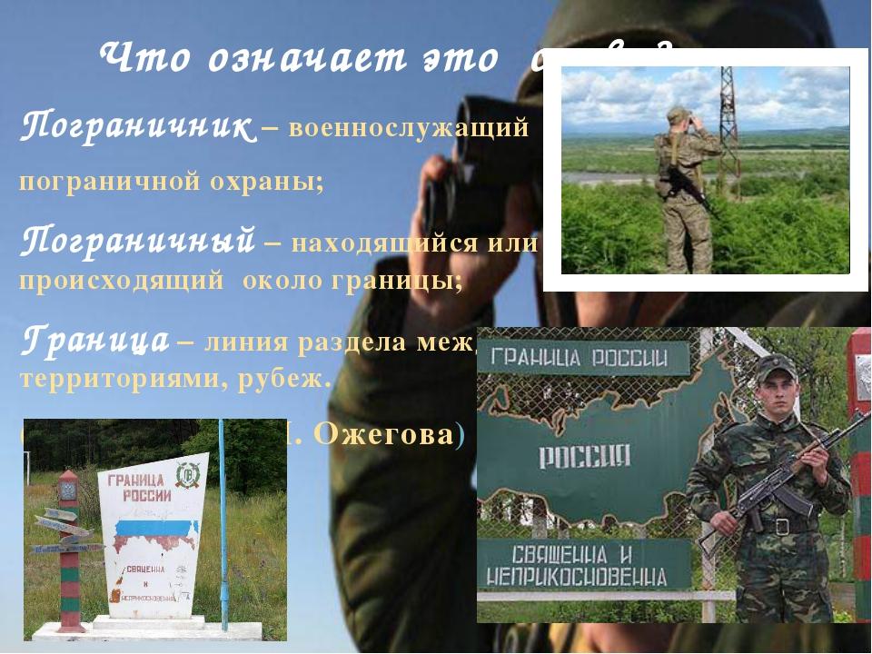 Что означает это слово? Пограничник – военнослужащий пограничной охраны; Пог...
