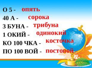 О 5 - 40 А - 3 БУНА - 1 ОКИЙ - КО 100 ЧКА - ПО 100 ВОЙ - опять сорока трибуна