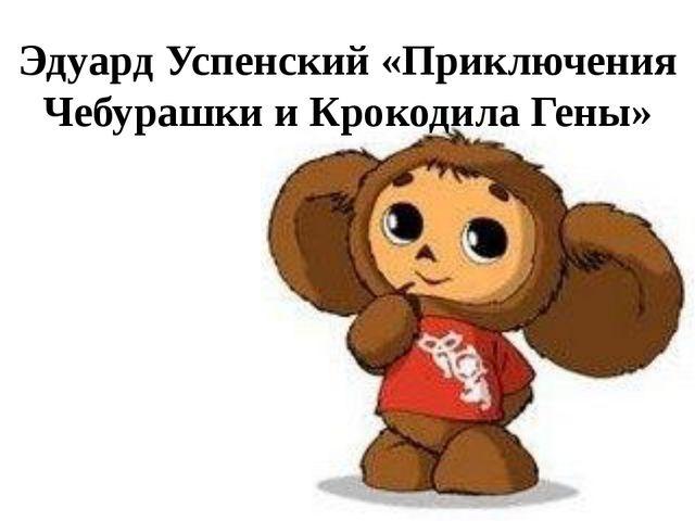 Эдуард Успенский «Приключения Чебурашки и Крокодила Гены»