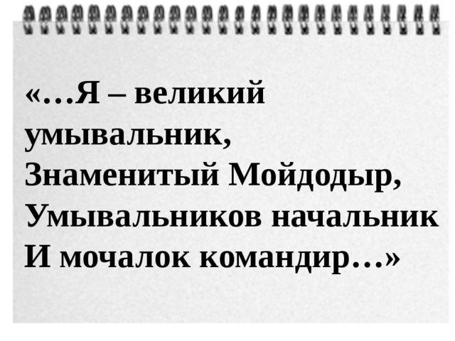 «…Я – великий умывальник, Знаменитый Мойдодыр, Умывальников начальник И мочал...