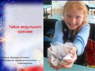 Тайна модульного оригами Ученица: Морозько Антонина Руководитель: Мурашова Ва