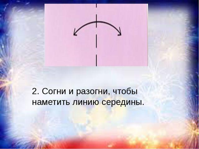 2. Согни и разогни, чтобы наметить линию середины.