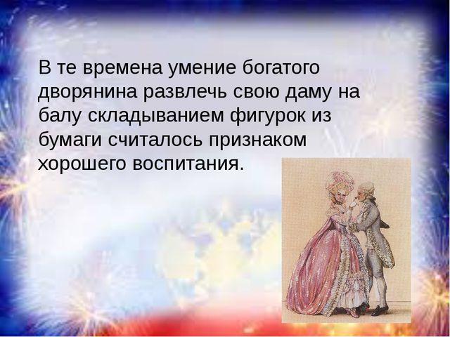 В те времена умение богатого дворянина развлечь свою даму на балу складывани...