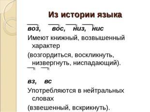 Из истории языка воз, вос, низ, нис Имеют книжный, возвышенный характер (возг