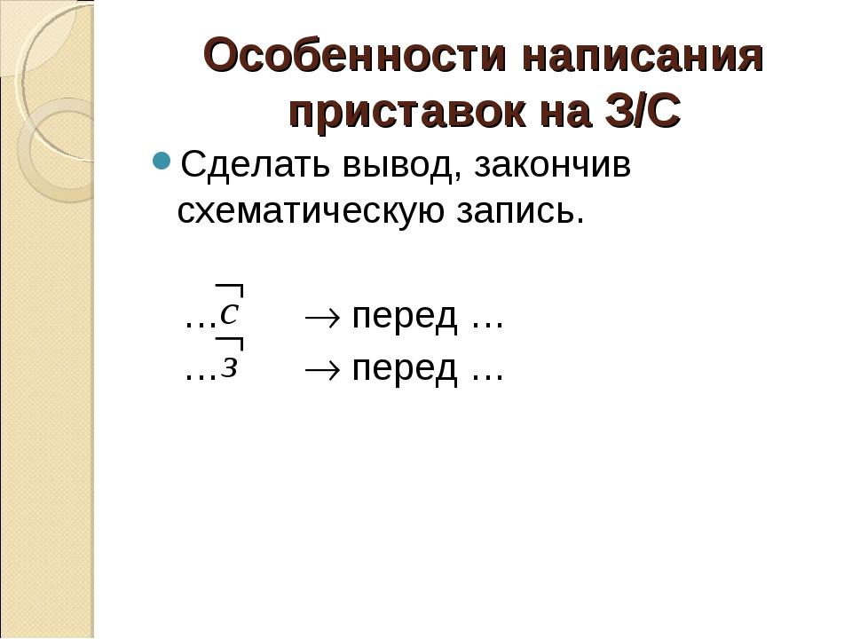 Особенности написания приставок на З/С Сделать вывод, закончив схематическую...