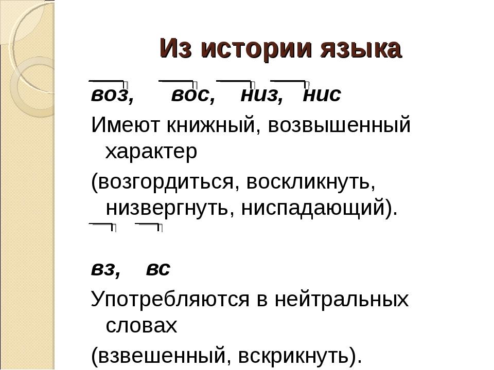 Из истории языка воз, вос, низ, нис Имеют книжный, возвышенный характер (возг...