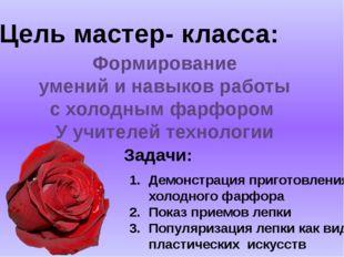 Цель мастер- класса: Формирование умений и навыков работы с холодным фарфором