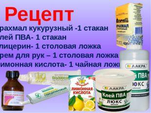 Рецепт Крахмал кукурузный -1 стакан Клей ПВА- 1 стакан Глицерин- 1 столовая л
