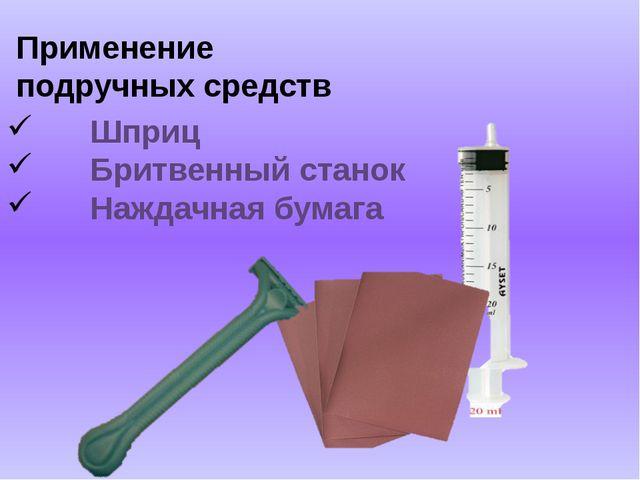 Применение подручных средств Шприц Бритвенный станок Наждачная бумага