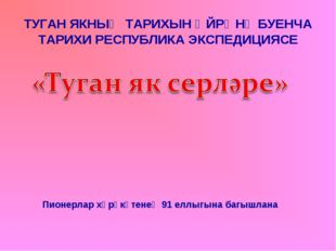 ТУГАН ЯКНЫҢ ТАРИХЫН ӨЙРӘНҮ БУЕНЧА ТАРИХИ РЕСПУБЛИКА ЭКСПЕДИЦИЯСЕ Пионерлар хә