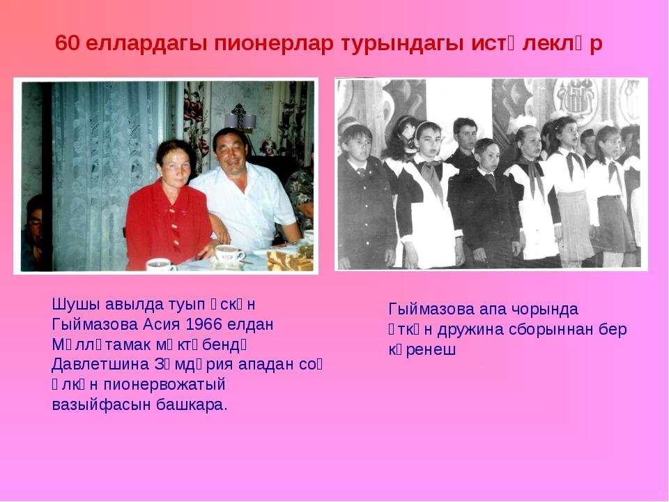 60 еллардагы пионерлар турындагы истәлекләр Шушы авылда туып үскән Гыймазова...