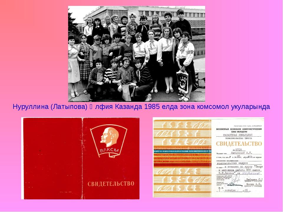 Нуруллина (Латыпова) Әлфия Казанда 1985 елда зона комсомол укуларында