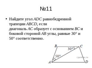 №11 Найдите уголАDСравнобедренной трапецииABCD, если диагональАСобразует