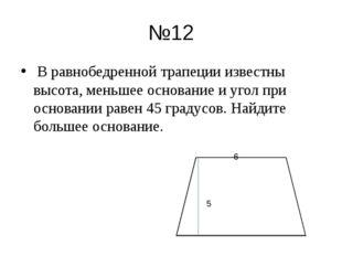 №12 В равнобедренной трапеции известны высота, меньшее основание и угол при