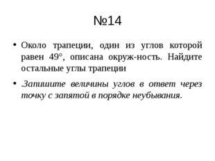 №14 Около трапеции, один из углов которой равен 49°, описана окружность. Най