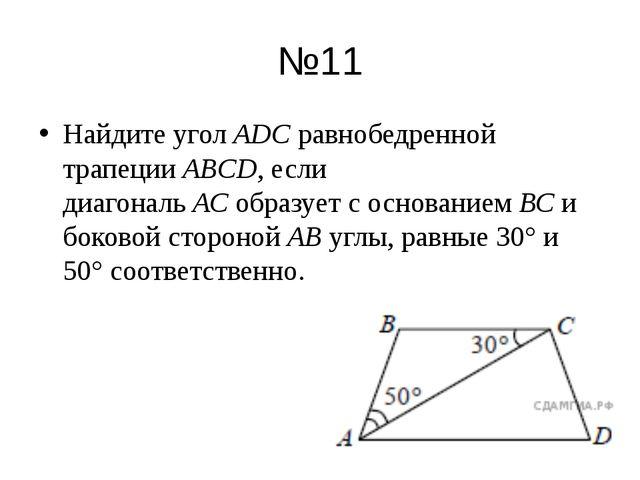 №11 Найдите уголАDСравнобедренной трапецииABCD, если диагональАСобразует...