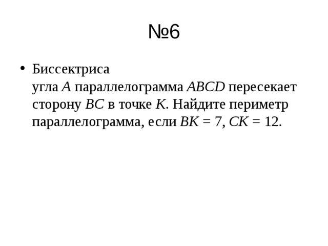 №6 Биссектриса углаAпараллелограммаABCDпересекает сторонуBCв точкеK. Н...