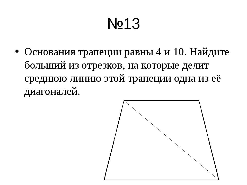№13 Основания трапеции равны 4 и 10. Найдите больший из отрезков, на которые...