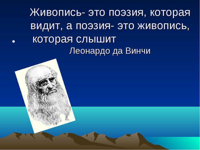 Живопись- это поэзия, которая видит, а поэзия- это живопись, которая слышит Л...