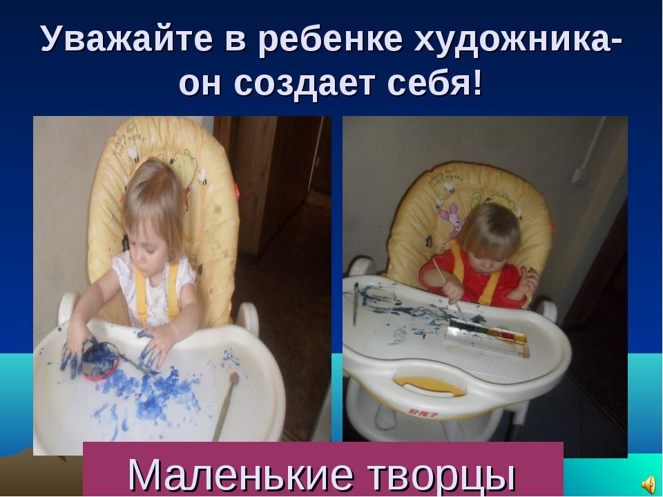 Уважайте в ребенке художника- он создает себя! Маленькие творцы