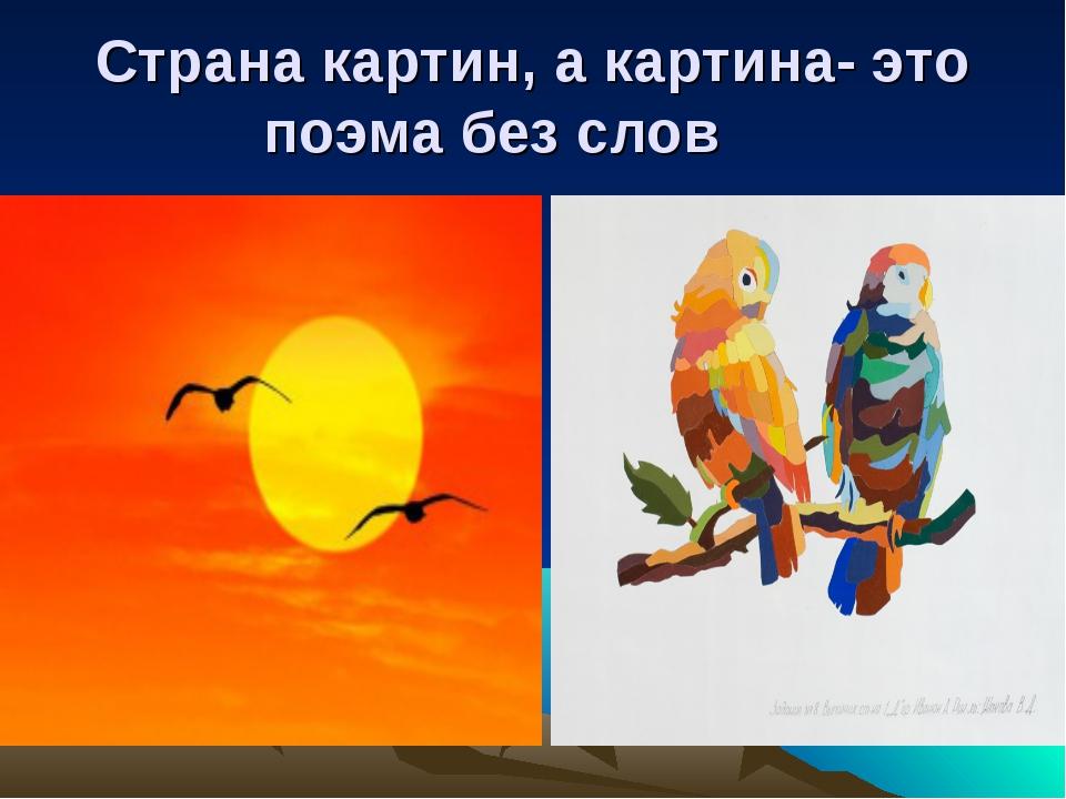 Страна картин, а картина- это поэма без слов