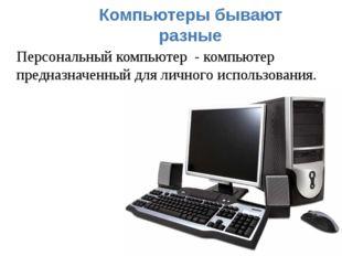 Компьютеры бывают разные Персональный компьютер - компьютер предназначенный д