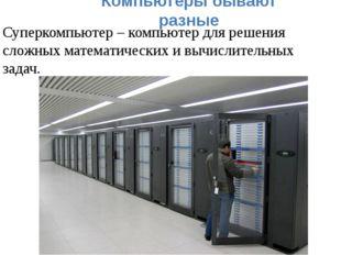 Компьютеры бывают разные Суперкомпьютер – компьютер для решения сложных матем