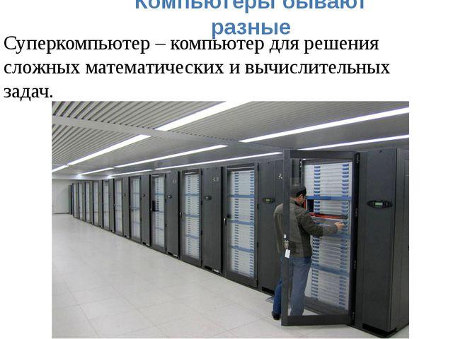 Компьютеры бывают разные Суперкомпьютер – компьютер для решения сложных матем...