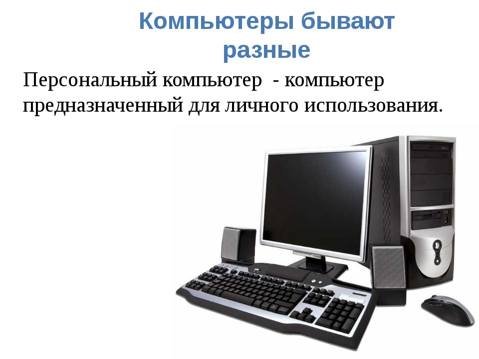 Компьютеры бывают разные Персональный компьютер - компьютер предназначенный д...