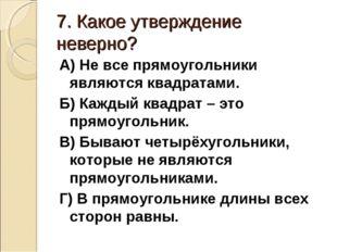 7. Какое утверждение неверно? А) Не все прямоугольники являются квадратами. Б