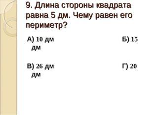 9. Длина стороны квадрата равна 5 дм. Чему равен его периметр? А) 10 дм Б) 15